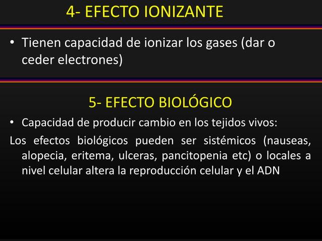 4- EFECTO IONIZANTE • Tienen capacidad de ionizar los gases (dar o ceder electrones) 5- EFECTO BIOLÓGICO • Capacidad de pr...