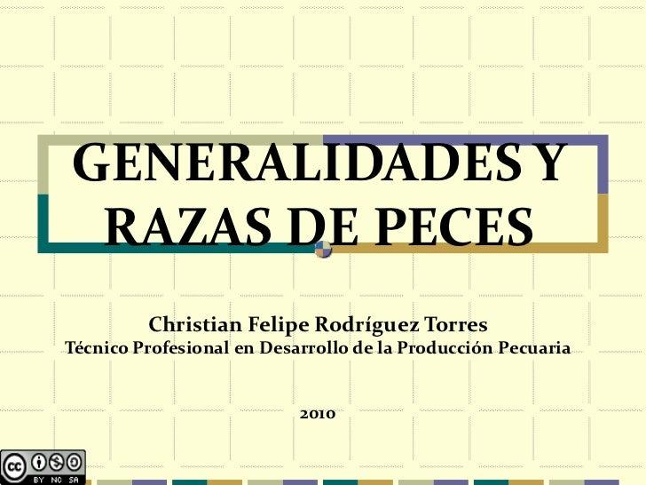 GENERALIDADES Y RAZAS DE PECES         Christian Felipe Rodríguez TorresTécnico Profesional en Desarrollo de la Producción...