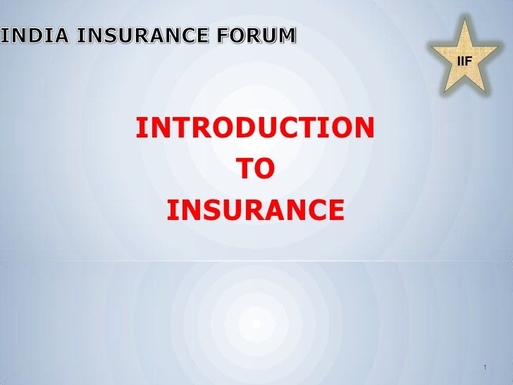 INDIA INSURANCE FORUM<br />IIF<br />INTRODUCTION <br />TO <br />INSURANCE <br />1<br />
