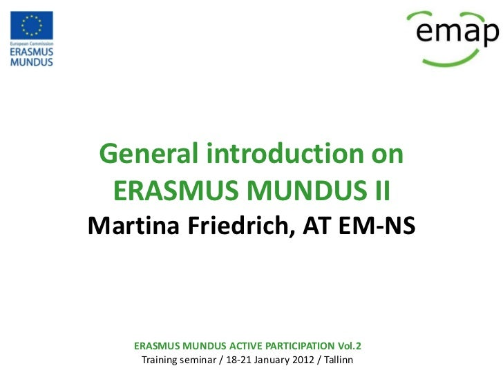 General introduction on ERASMUS MUNDUS IIMartina Friedrich, AT EM-NS   ERASMUS MUNDUS ACTIVE PARTICIPATION Vol.2    Traini...