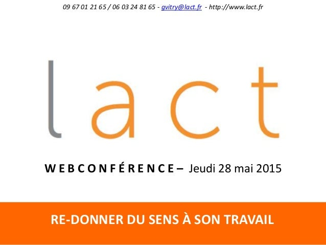 RE-DONNER DU SENS À SON TRAVAIL 09 67 01 21 65 / 06 03 24 81 65 - gvitry@lact.fr - http://www.lact.fr W E B C O N F É R E ...