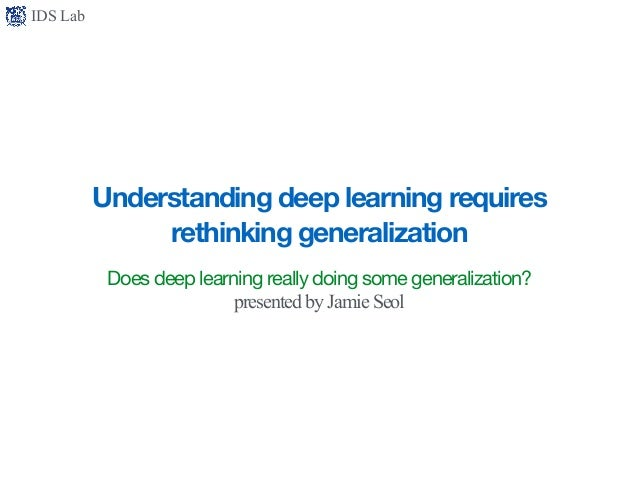 IDS Lab Understanding deep learning requires rethinking generalization Does deep learning really doing some generalization...