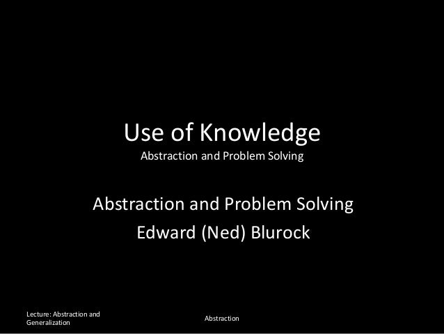 Use of Knowledge Abstraction and Problem Solving Abstraction and Problem Solving Edward (Ned) Blurock Lecture: Abstraction...