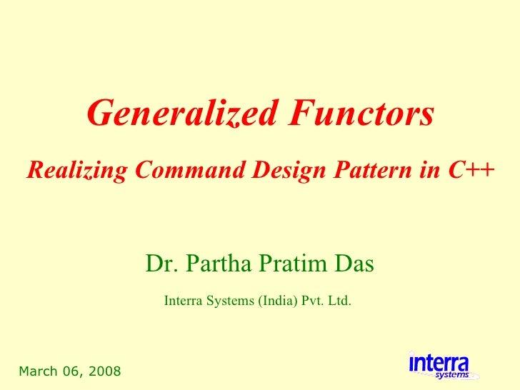 March 06, 2008 Generalized Functors Dr. Partha Pratim Das Interra Systems (India) Pvt. Ltd.   Realizing Command Design Pat...