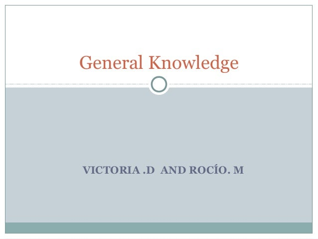 General KnowledgeVICTORIA .D AND ROCÍO. M