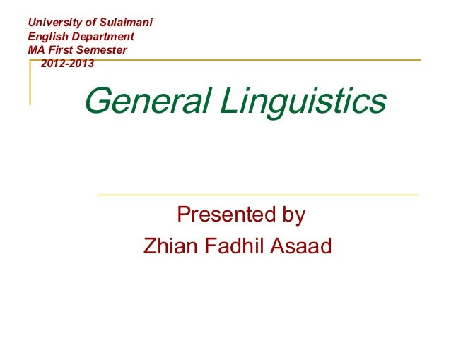 General Linguistics Presented by Zhian Fadhil Asaad University of Sulaimani English Department MA First Semester 2012-2013