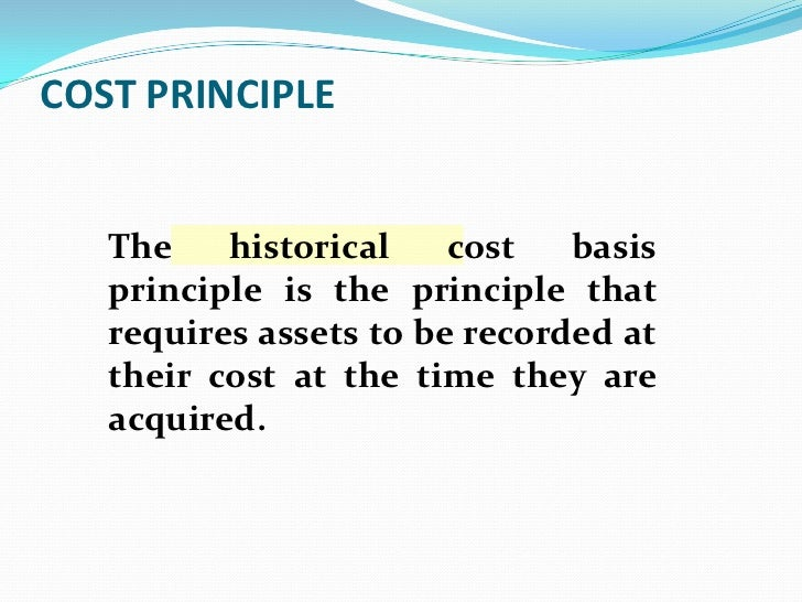 COST PRINCIPLE   The    historical    cost   basis   principle is the principle that   requires assets to be recorded at  ...