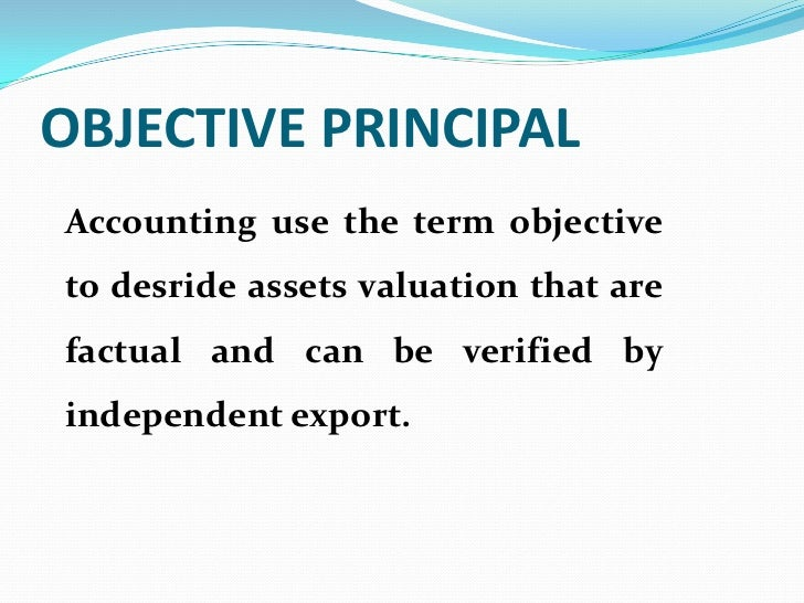 OBJECTIVE PRINCIPALAccounting use the term objectiveto desride assets valuation that arefactual and can be verified byinde...