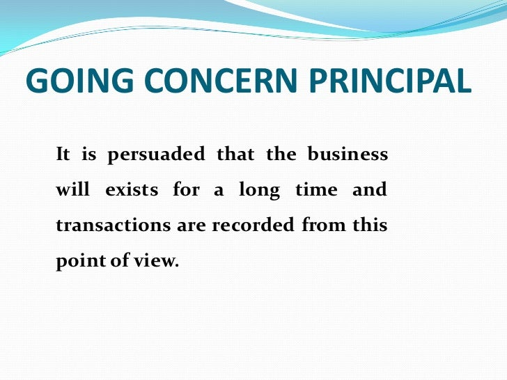 GOING CONCERN PRINCIPAL It is persuaded that the business will exists for a long time and transactions are recorded from t...