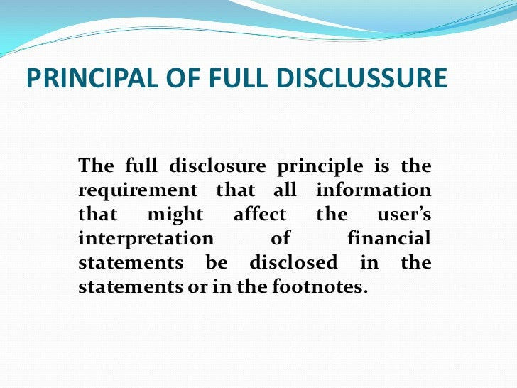 PRINCIPAL OF FULL DISCLUSSURE   The full disclosure principle is the   requirement that all information   that might affec...