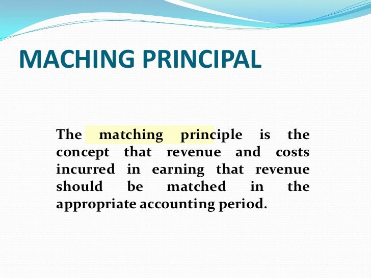 MACHING PRINCIPAL  The matching principle is the  concept that revenue and costs  incurred in earning that revenue  should...