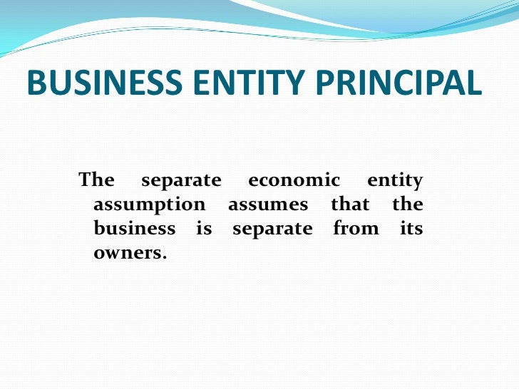 BUSINESS ENTITY PRINCIPAL  The separate economic entity   assumption assumes that the   business is separate from its   ow...