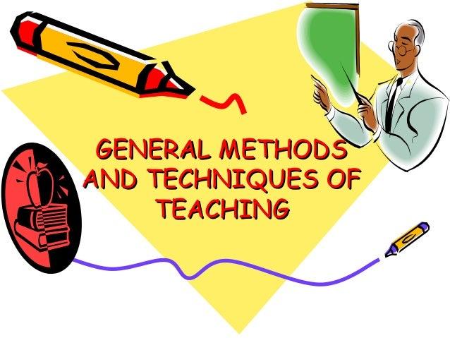 GENERAL METHODSGENERAL METHODS AND TECHNIQUES OFAND TECHNIQUES OF TEACHINGTEACHING