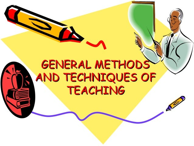 GENERAL METHODSGENERAL METHODS AND TECHNIQUES OFAND TECHNIQUES OF TEACHINGTEACHING