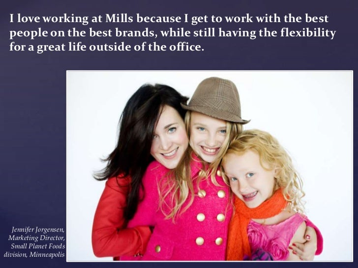 I love working at Mills because I get to work with the best  people on the best brands, while still having the flexibility...