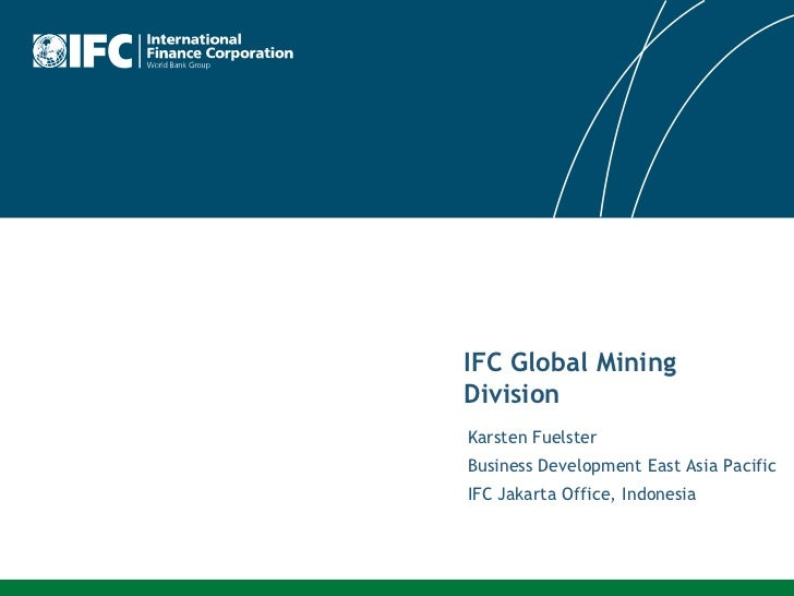 IFC Global MiningDivisionKarsten FuelsterBusiness Development East Asia PacificIFC Jakarta Office, Indonesia
