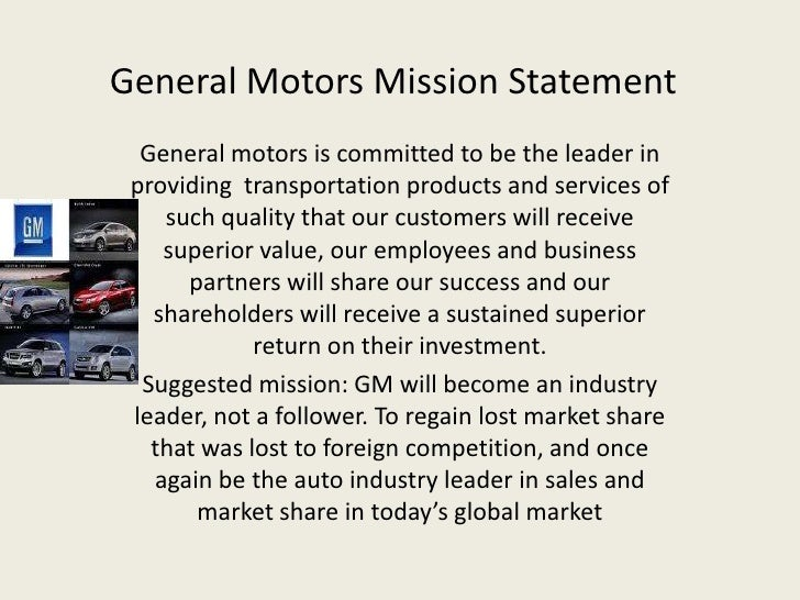 statement gm General motors mission statement gm is a multinational corporation engaged in sociallyresponsible operations, worldwide it is dedicated to provideproducts and services o f such quality that our customers willreceive superior value while our employees and business partnerswill share in our success and our stock-holders will receive.