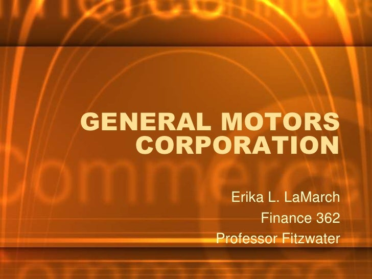 GENERAL MOTORS    CORPORATION          Erika L. LaMarch               Finance 362        Professor Fitzwater