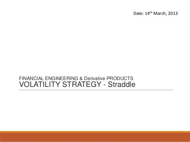 Date: 14th March, 2013FINANCIAL ENGINEERING & Derivative PRODUCTSVOLATILITY STRATEGY - Straddle                           ...