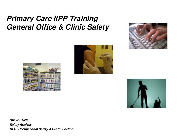 Primary Care IIPP TrainingGeneral Office & Clinic SafetyShawn HolleSafety AnalystDPH: Occupational Safety & Health Section