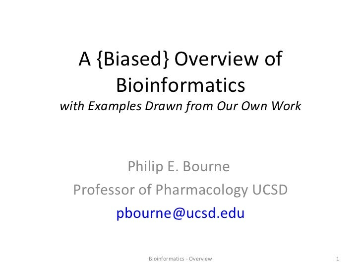 A {Biased} Overview of Bioinformatics with Examples Drawn from Our Own Work Philip E. Bourne  Professor of Pharmacology UC...
