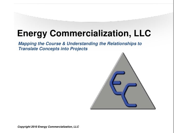 Energy Commercialization, LLC Mapping the Course & Understanding the Relationships to Translate Concepts into Projects    ...