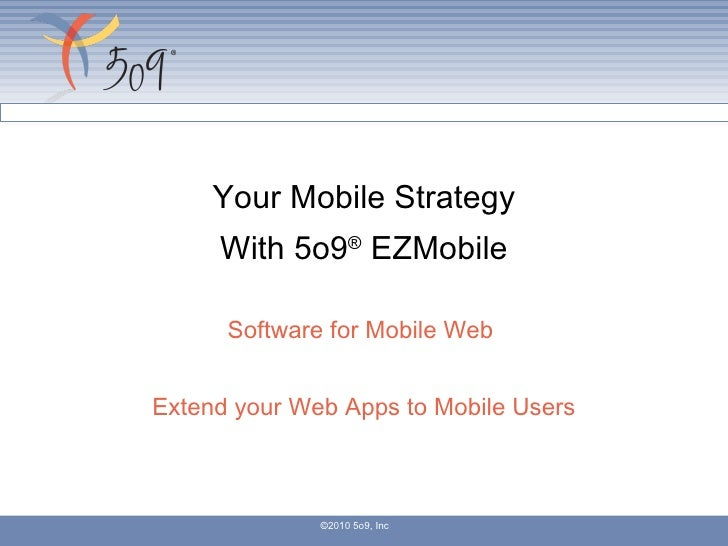 Your Mobile Strategy With 5o9 ®  EZMobile Software for Mobile Web  Extend your Web Apps to Mobile Users ©2010 5o9, Inc