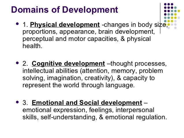 Domains of Development   1. Physical development -changes in body size,    proportions, appearance, brain development,   ...