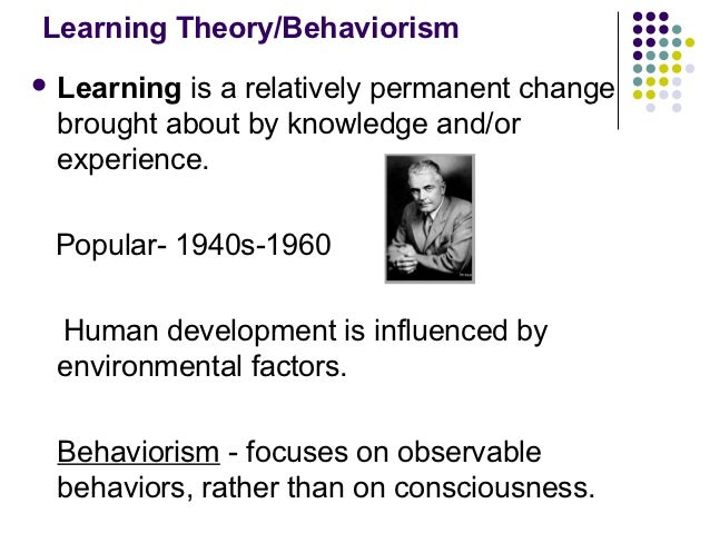 Learning Theory/Behaviorism Learning is a relatively permanent change brought about by knowledge and/or experience. Popul...