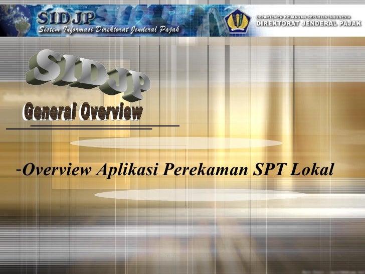 SIDJP General Overview General Overview Overview Aplikasi Perekaman SPT Lokal
