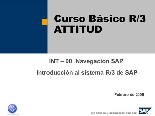 Curso Básico R/3  ATTITUD  INT – 00 Navegación SAP  Introducción al sistema R/3 de SAP  Febrero de 2006