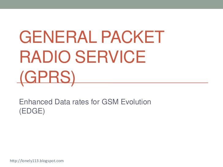GENERAL PACKET    RADIO SERVICE    (GPRS)    Enhanced Data rates for GSM Evolution    (EDGE)http://lonely113.blogspot.com
