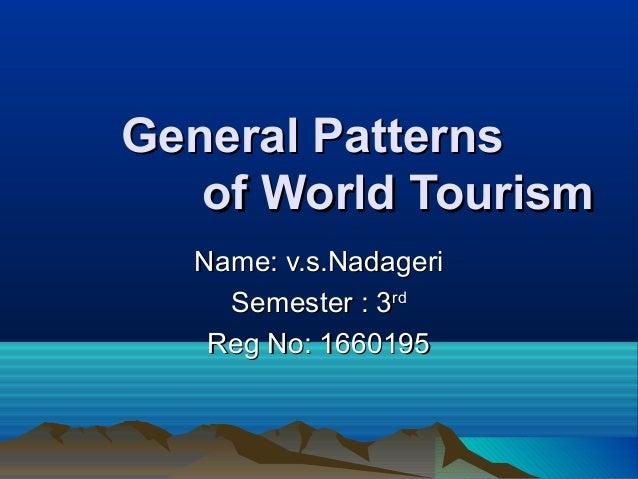 General PatternsGeneral Patterns of World Tourismof World Tourism Name: v.s.NadageriName: v.s.Nadageri Semester : 3Semeste...