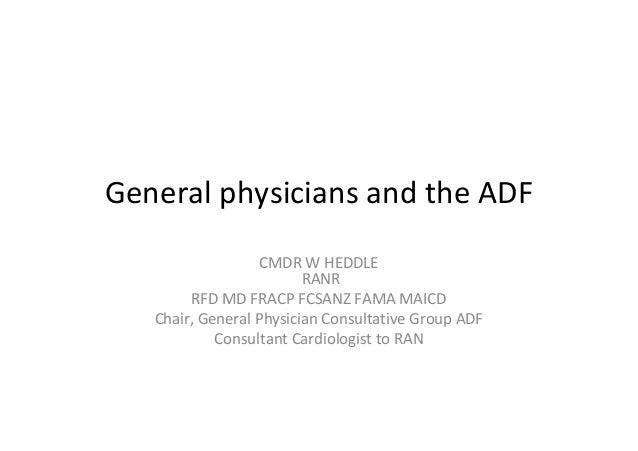 General physicians and the ADF CMDR W HEDDLE RANR RFD MD FRACP FCSANZ FAMA MAICD Chair, General Physician Consultative Gro...