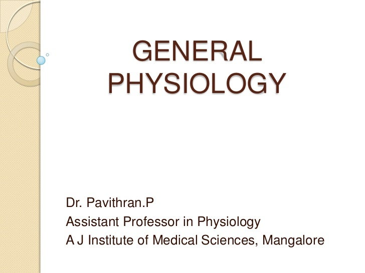 GENERAL PHYSIOLOGY<br />Dr. Pavithran.P<br />Assistant Professor in Physiology<br />A J Institute of Medical Sciences, Man...