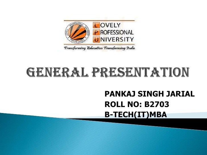 GENERAL PRESENTATION<br />PANKAJ SINGH JARIAL<br />ROLL NO: B2703<br />B-TECH(IT)MBA<br />