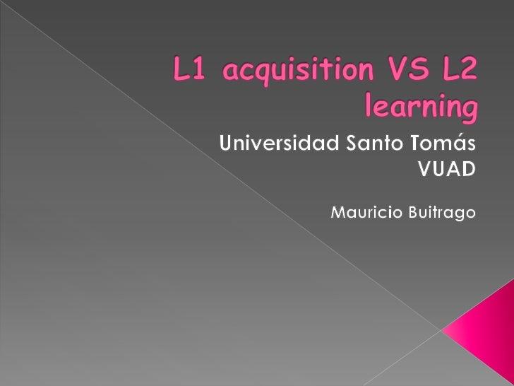L1 acquisition VS L2 learning<br />Universidad Santo Tomás<br />VUAD <br />Mauricio Buitrago<br />