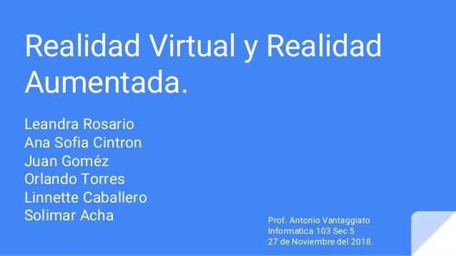 Realidad Virtual y Realidad Aumentada. Leandra Rosario Ana Sofia Cintron Juan Goméz Orlando Torres Linnette Caballero Soli...