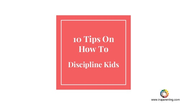 www.iraparenting.com 10 Tips On How To Discipline Kids