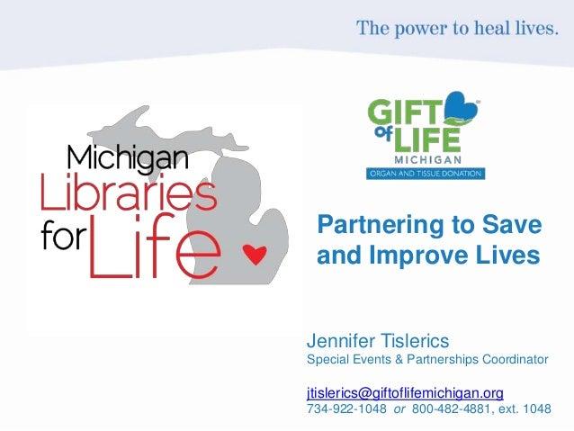 Partnering to Save and Improve Lives Jennifer Tislerics Special Events & Partnerships Coordinator jtislerics@giftoflifemic...