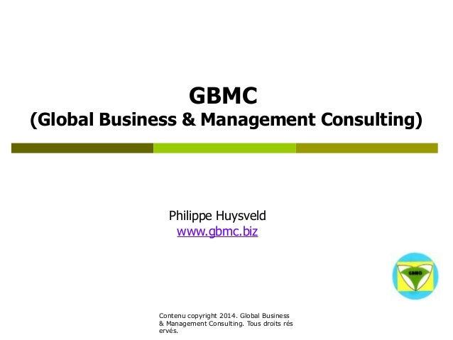 GBMC  (Global Business & Management Consulting)  Philippe Huysveld  www.gbmc.biz  Contenu copyright 2014. Global Business ...