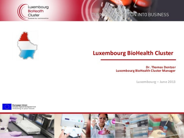 Overview of the Luxembourg BioHealth Cluster Luxembourg BioHealth Cluster Dr. Thomas Dentzer Luxembourg BioHealth Cluster ...