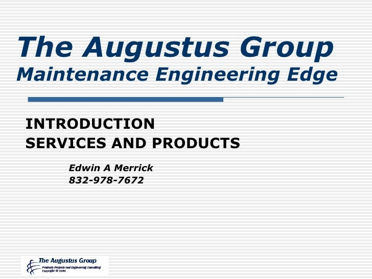 INTRODUCTION SERVICES AND PRODUCTS The Augustus Group Maintenance Engineering Edge Edwin A Merrick 832-978-7672