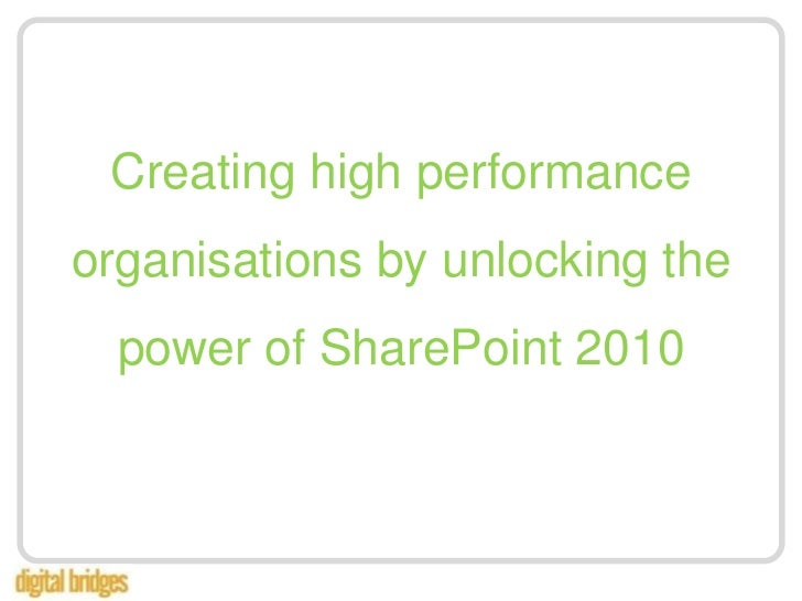 Creating high performance organisations by unlocking the power of SharePoint 2010<br />