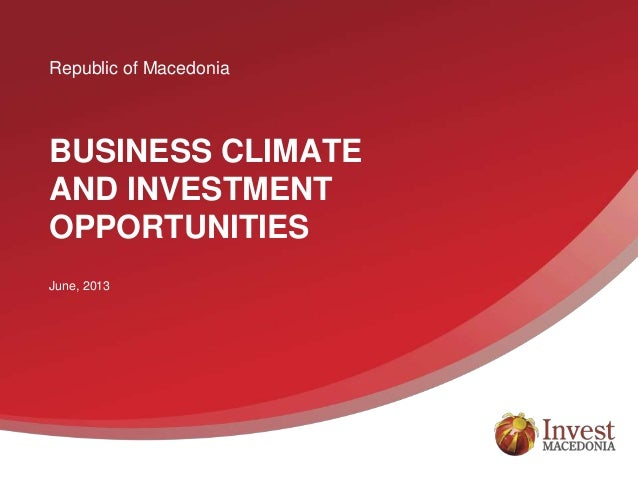 Republic of Macedonia BUSINESS CLIMATE AND INVESTMENT OPPORTUNITIES June, 2013