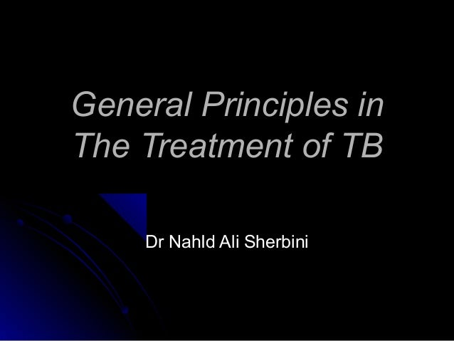 General Principles inThe Treatment of TB    Dr NahId Ali Sherbini