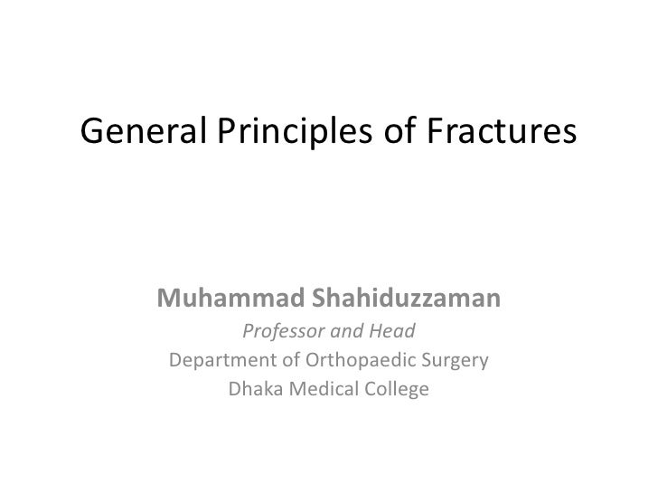 General Principles of Fractures<br />Muhammad Shahiduzzaman<br />Professor and Head<br />Department of Orthopaedic Surgery...