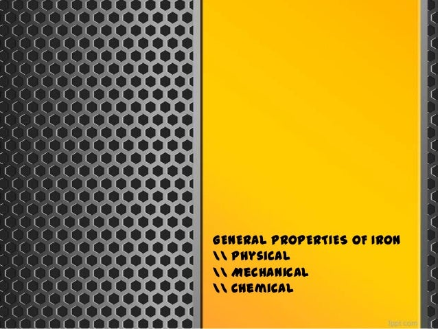 GENERAL PROPERTIES OF IRON Physical Mechanical Chemical