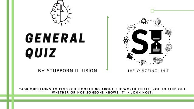 """GENERAL QUIZ """"ASK QUESTIONS TO FIND OUT SOMETHING ABOUT THE WORLD ITSELF, NOT TO FIND OUT WHETHER OR NOT SOMEONE KNOWS IT""""..."""