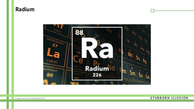 Radium Image source: chemistryworld.com STUBBORN ILLUSION